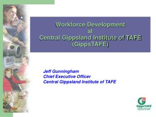 Jeff Gunningham Chief Executive Officer Central Gippsland Institute of TAFE