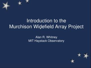 Introduction to the  Murchison Widefield Array Project Alan R. Whitney MIT Haystack Observatory