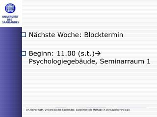 N chste Woche: Blocktermin  Beginn: 11.00 s.t. Psychologiegeb ude, Seminarraum 1