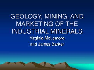 GEOLOGY, MINING, AND MARKETING OF THE INDUSTRIAL MINERALS