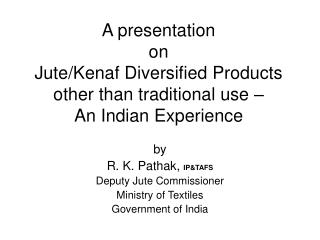 by R. K. Pathak,  IP&TAFS Deputy Jute Commissioner Ministry of Textiles Government of India