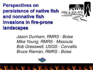 Jason Dunham, RMRS - Boise Mike Young, RMRS - Missoula Bob Gresswell, USGS - Corvallis Bruce Rieman, RMRS - Boise