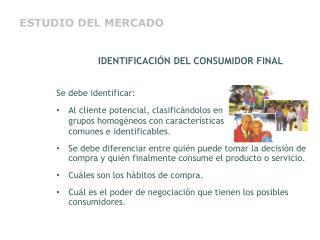 IDENTIFICACIÓN DEL CONSUMIDOR FINAL Se debe identificar: Al cliente potencial, clasificándolos en