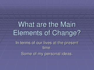 What are the Main Elements of Change?