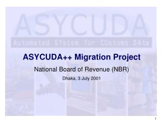 ASYCUDA++ Migration Project National Board of Revenue (NBR) Dhaka, 3 July 2001