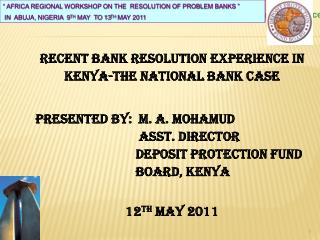 RECENT BANK RESOLUTION  EXPERIENCE in KENYA-The national bank case Presented by:  M. A. MOHAMUD