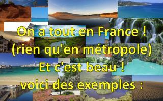 On a tout en France !  (rien qu'en m�tropole)  Et c'est beau !   voici des exemples :