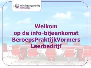 Welkom  op de info-bijeenkomst  BeroepsPraktijkVormers Leerbedrijf