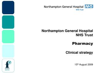 Northampton General Hospital NHS Trust Pharmacy Clinical strategy 15 th  August 2009