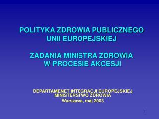 POLITYKA ZDROWIA PUBLICZNEGO UNII EUROPEJSKIEJ  ZADANIA MINISTRA ZDROWIA  W PROCESIE AKCESJI