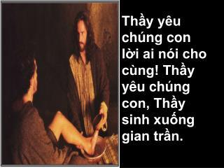 Thầy yêu chúng con lời ai nói cho cùng! Thầy yêu chúng con, Thầy sinh xuống gian trần.