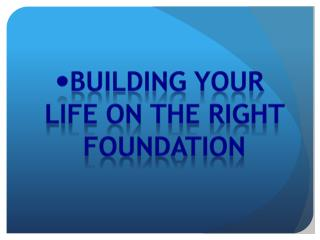 Building your life on the right foundation