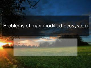 Problems of man - modified ecosystem