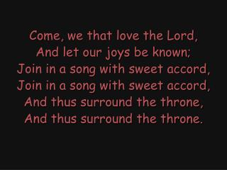 Come, we that love the Lord, And let our joys be known; Join in a song with sweet accord,