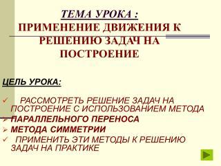 ТЕМА УРОКА : ПРИМЕНЕНИЕ ДВИЖЕНИЯ К РЕШЕНИЮ ЗАДАЧ НА ПОСТРОЕНИЕ