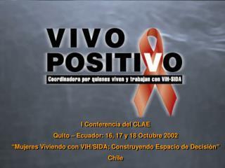 I Conferencia del CLAE Quito   Ecuador: 16, 17 y 18 Octubre 2002  Mujeres Viviendo con VIH