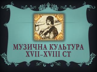 МУЗИЧНА КУЛЬТУРА  Х VII – XVIII ст