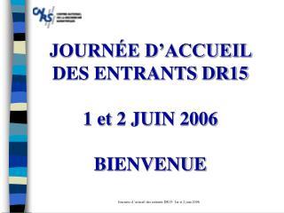 JOURN�E D�ACCUEIL DES ENTRANTS DR15 1 et 2 JUIN 2006 BIENVENUE