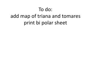 To do: add map of  triana  and  tomares print bi polar sheet