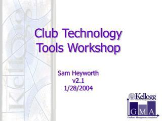 Club Technology Tools Workshop Sam Heyworth v2.1 1/28/2004
