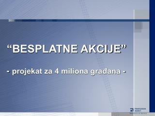 """""""BESPLATNE AKCIJE"""" -  projekat za 4 miliona građana -"""