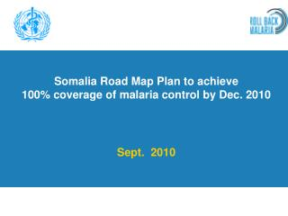 Somalia Road Map Plan to achieve  100% coverage of malaria control by Dec. 2010 Sept.  2010