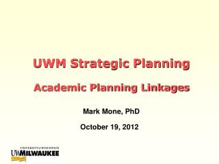 UWM Strategic Planning  Academic Planning Linkages Mark Mone, PhD