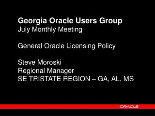 Georgia Oracle Users Group July Monthly Meeting General Oracle Licensing Policy Steve Moroski