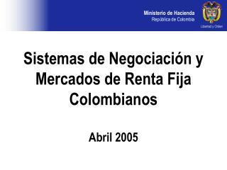 Sistemas de Negociaci n y   Mercados de Renta Fija Colombianos  Abril 2005