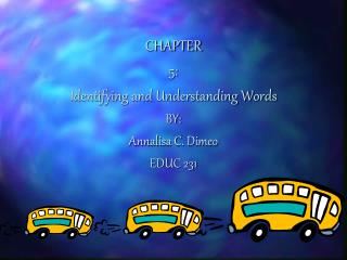 CHAPTER 5: Identifying and Understanding Words BY: Annalisa C. Dimeo EDUC 231