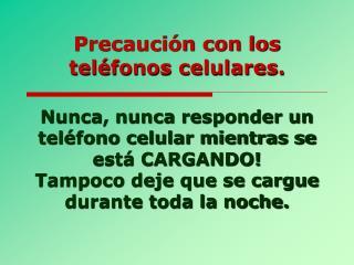 Precaución con los teléfonos celulares.