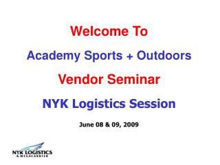 Welcome To Academy Sports + Outdoors  Vendor Seminar NYK Logistics Session  June 08 & 09, 2009