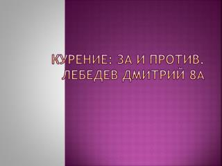 Курение:  за  и против . Лебедев Дмитрий 8 А