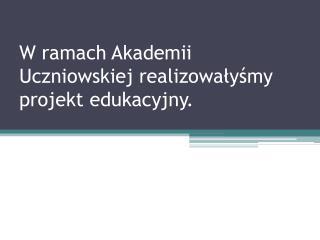 W ramach Akademii Uczniowskiej realizowałyśmy projekt edukacyjny.