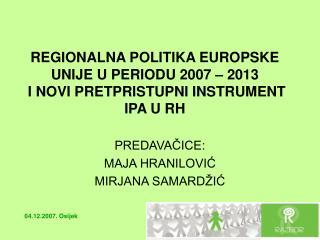 REGIONALNA POLITIKA EUROPSKE UNIJE U PERIODU 2007 – 2013  I NOVI PRETPRISTUPNI INSTRUMENT IPA U RH