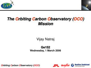 The  O rbiting  C arbon  O bservatory ( OCO ) Mission Vijay Natraj Ge152 Wednesday, 1 March 2006