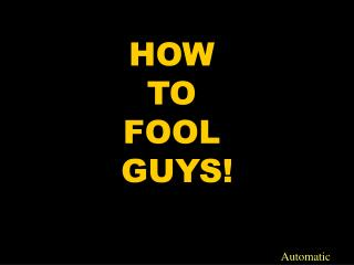 HOW  TO  FOOL  GUYS!