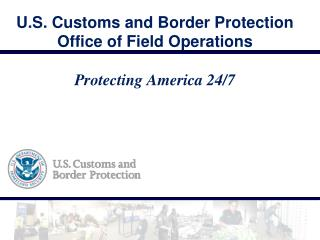 U.S. Customs and Border Protection Office of Field Operations Protecting America 24/7