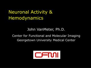 Neuronal Activity & Hemodynamics John VanMeter, Ph.D. Center for Functional and Molecular Imaging