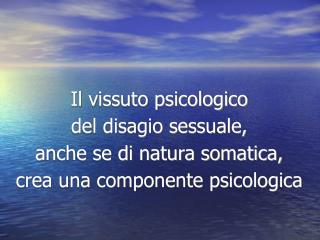 Il vissuto psicologico del disagio sessuale, anche se di natura somatica, crea una componente psicologica
