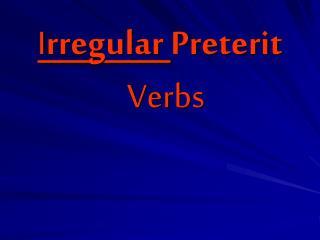 I rregular  Preterit    Verbs