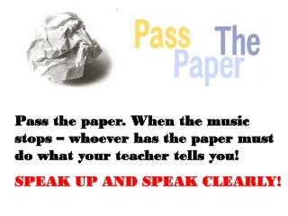 Pass the paper. When the music stops – whoever has the paper must do what your teacher tells you!