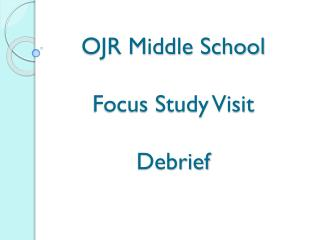 OJR Middle School Focus Study Visit  Debrief