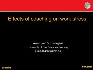 Effects of coaching on work stress Assoc.prof. Gro Ladeg�rd University of Life Sciences, Norway