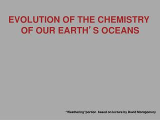 EVOLUTION OF THE CHEMISTRY  OF OUR EARTH � S OCEANS