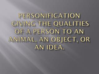 Personification  Giving the qualities of a person to an animal, an object, or an idea.