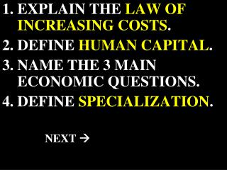 EXPLAIN THE  LAW OF INCREASING COSTS . DEFINE  HUMAN CAPITAL . NAME THE 3 MAIN ECONOMIC QUESTIONS.