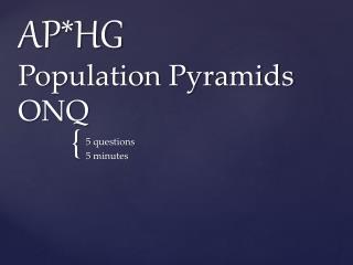 AP*HG Population Pyramids ONQ