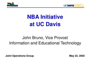 NBA Initiative at UC Davis John Bruno, Vice Provost Information and Educational Technology