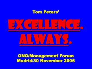 Tom Peters� EXCELLENCE .  ALWAYS . ONO/Management Forum Madrid/30 November 2006